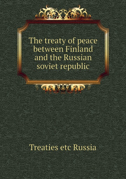 Treaties etc Russia The treaty of peace between Finland and the Russian soviet republic