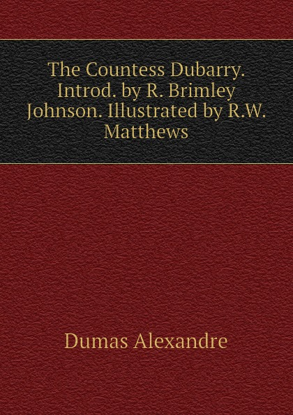 Александр Дюма The Countess Dubarry. Introd. by R. Brimley Johnson. Illustrated by R.W. Matthews александр дюма the countess of saint geran