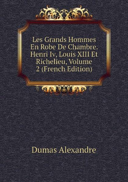 Александр Дюма Les Grands Hommes En Robe De Chambre. Henri Iv, Louis XIII Et Richelieu, Volume 2 (French Edition) александр дюма les mohicans de paris volume 2 french edition