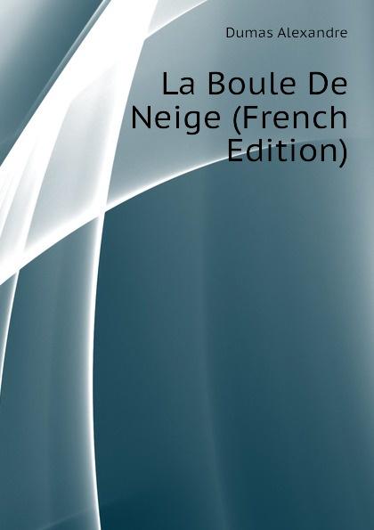 Александр Дюма La Boule De Neige (French Edition) александр дюма le meneur de loups french edition