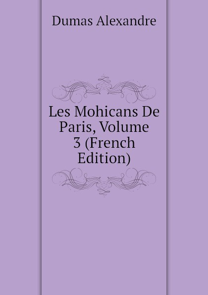 Александр Дюма Les Mohicans De Paris, Volume 3 (French Edition) александр дюма les mohicans de paris volume 3 french edition