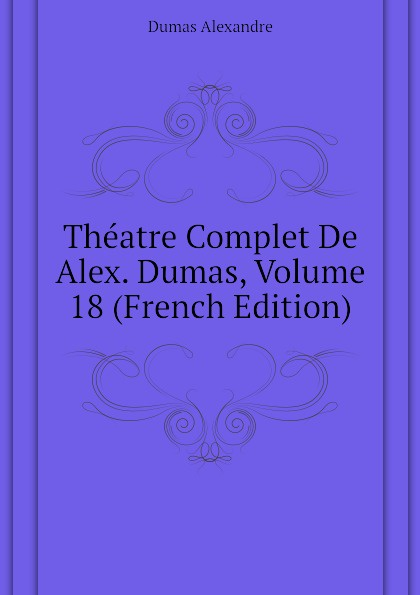 Александр Дюма Theatre Complet De Alex. Dumas, Volume 18 (French Edition) александр дюма le meneur de loups french edition