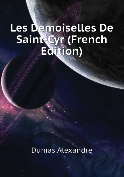 Александр Дюма Les Demoiselles De Saint-Cyr (French Edition) александр дюма les mohicans de paris volume 3 french edition