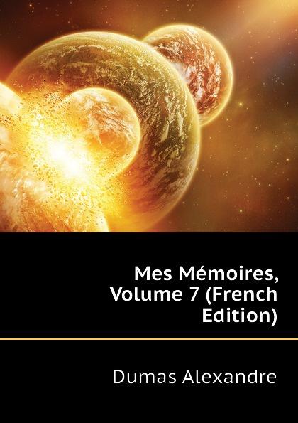 Александр Дюма Mes Memoires, Volume 7 (French Edition) александр дюма memoires d un medecin joseph balsamo french edition