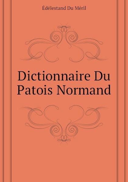Édélestand Du Méril Dictionnaire Du Patois Normand du bois louis françois glossaire du patois normand