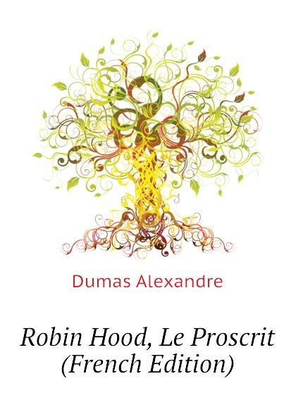 Александр Дюма Robin Hood, Le Proscrit (French Edition) александр дюма le meneur de loups french edition