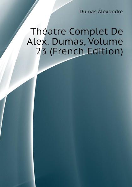 Александр Дюма Theatre Complet De Alex. Dumas, Volume 23 (French Edition) александр дюма le meneur de loups french edition