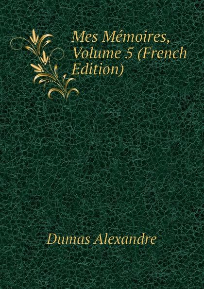 Александр Дюма Mes Memoires, Volume 5 (French Edition) александр дюма memoires d un medecin joseph balsamo french edition