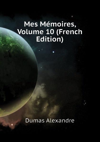 Александр Дюма Mes Memoires, Volume 10 (French Edition) александр дюма memoires d un medecin joseph balsamo french edition