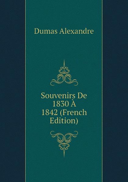 Александр Дюма Souvenirs De 1830 A 1842 (French Edition) александр дюма le meneur de loups french edition