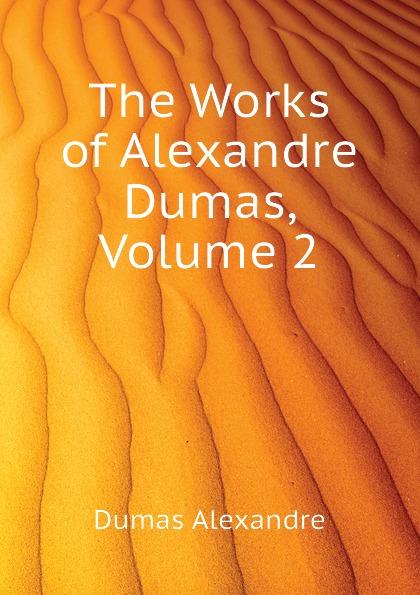 Александр Дюма The Works of Alexandre Dumas, Volume 2 александр дюма the war of women volume 2