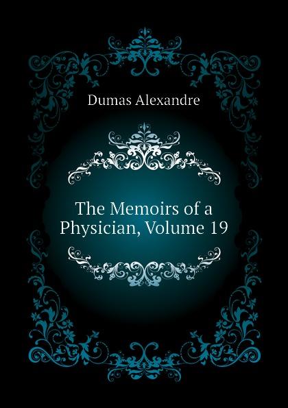 Александр Дюма The Memoirs of a Physician, Volume 19 александр дюма the memoirs of a physician volume 21