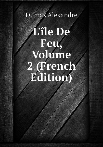 Александр Дюма L.ile De Feu, Volume 2 (French Edition) александр дюма le meneur de loups french edition