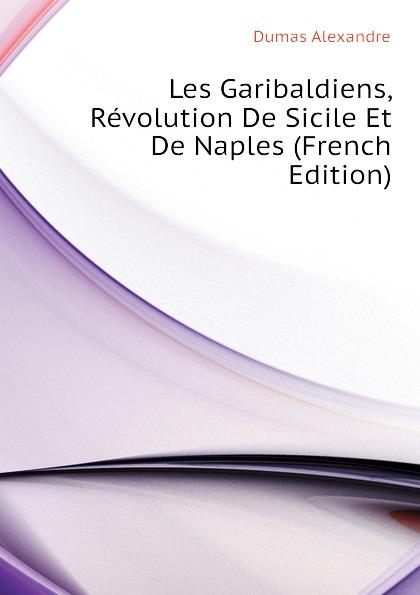Александр Дюма Les Garibaldiens, Revolution De Sicile Et De Naples (French Edition) александр дюма le meneur de loups french edition