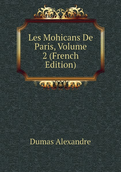 Александр Дюма Les Mohicans De Paris, Volume 2 (French Edition) александр дюма les mohicans de paris volume 3 french edition