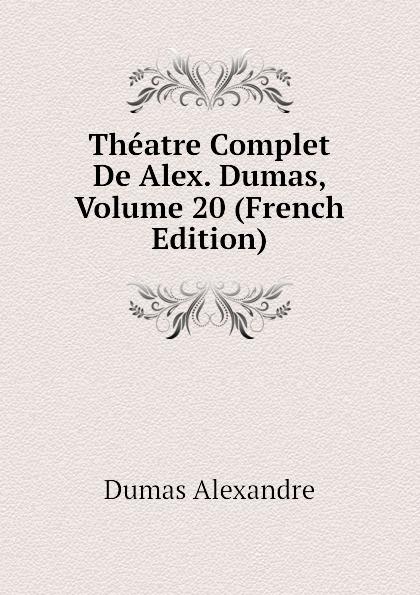 Александр Дюма Theatre Complet De Alex. Dumas, Volume 20 (French Edition) александр дюма le meneur de loups french edition
