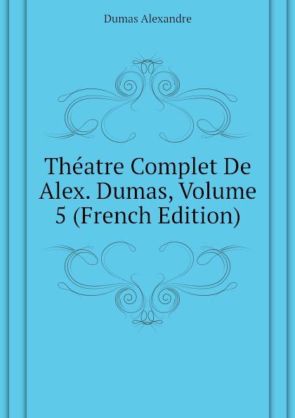 Александр Дюма Theatre Complet De Alex. Dumas, Volume 5 (French Edition) александр дюма le meneur de loups french edition