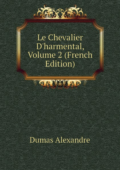Александр Дюма Le Chevalier D.harmental, Volume 2 (French Edition) александр дюма le meneur de loups french edition