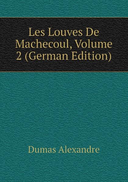 Александр Дюма Les Louves De Machecoul, Volume 2 (German Edition) александр дюма les mohicans de paris volume 2 french edition