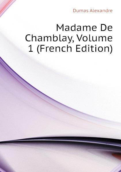 Александр Дюма Madame De Chamblay, Volume 1 (French Edition) александр дюма le meneur de loups french edition