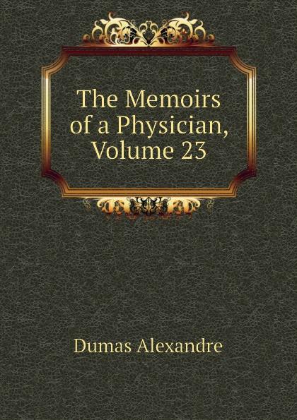 Александр Дюма The Memoirs of a Physician, Volume 23 александр дюма the memoirs of a physician volume 21