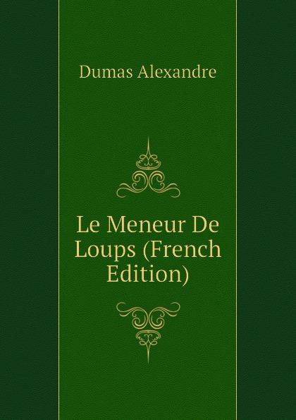 Александр Дюма Le Meneur De Loups (French Edition) александр дюма le chasseur de sauvagine french edition