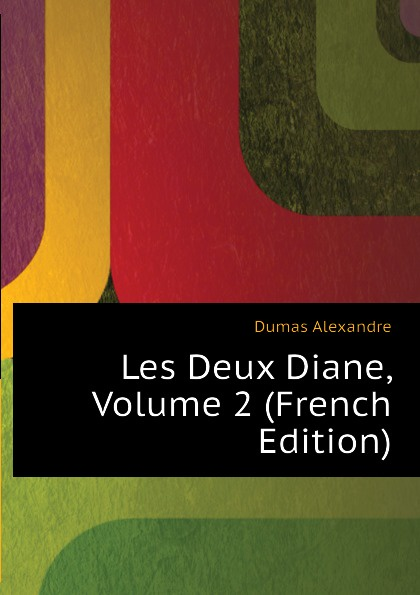 Александр Дюма Les Deux Diane, Volume 2 (French Edition) александр дюма les mohicans de paris volume 3 french edition