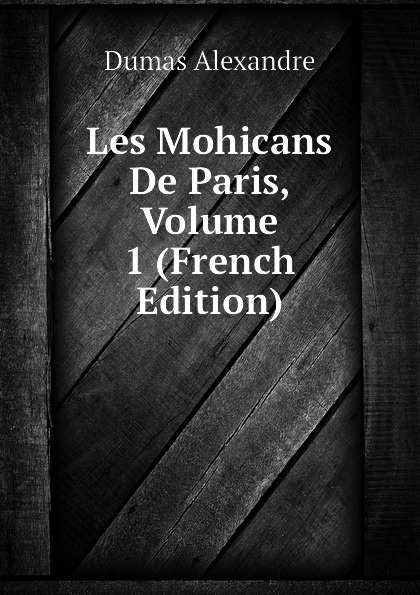 Александр Дюма Les Mohicans De Paris, Volume 1 (French Edition) александр дюма les mohicans de paris volume 3 french edition