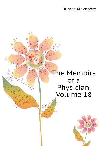 Александр Дюма The Memoirs of a Physician, Volume 18 александр дюма the memoirs of a physician volume 21