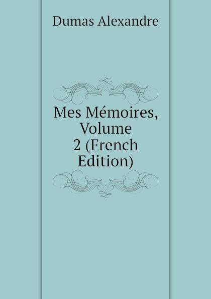 Александр Дюма Mes Memoires, Volume 2 (French Edition) александр дюма memoires d un medecin joseph balsamo french edition