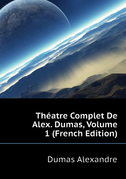 Александр Дюма Theatre Complet De Alex. Dumas, Volume 1 (French Edition) александр дюма les mohicans de paris volume 1 french edition