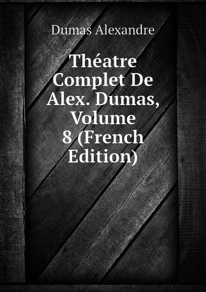 Александр Дюма Theatre Complet De Alex. Dumas, Volume 8 (French Edition) александр дюма le meneur de loups french edition