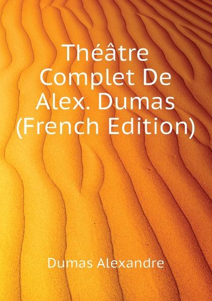 Александр Дюма Theatre Complet De Alex. Dumas (French Edition) александр дюма le meneur de loups french edition