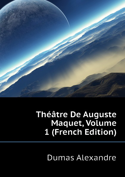 Александр Дюма Theatre De Auguste Maquet, Volume 1 (French Edition) александр дюма les mohicans de paris volume 1 french edition
