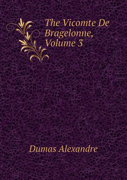 Александр Дюма The Vicomte De Bragelonne, Volume 3 александр дюма le vicomte de bragelonne tome iii