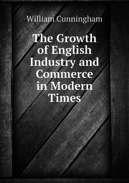 The Growth of English Industry and Commerce in Modern Times Эта книга — репринт оригинального...
