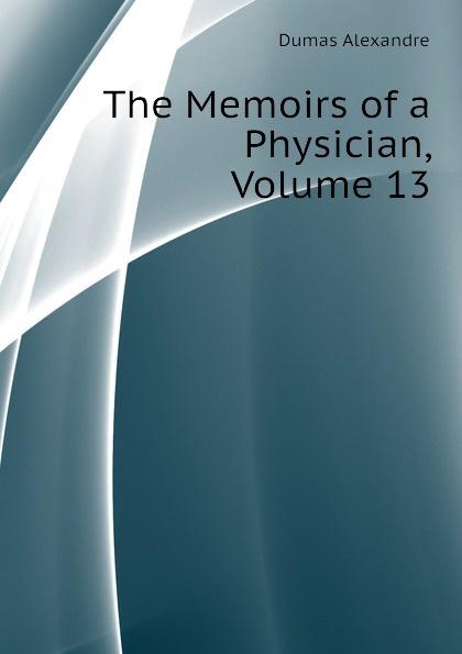 Александр Дюма The Memoirs of a Physician, Volume 13 александр дюма the memoirs of a physician volume 21