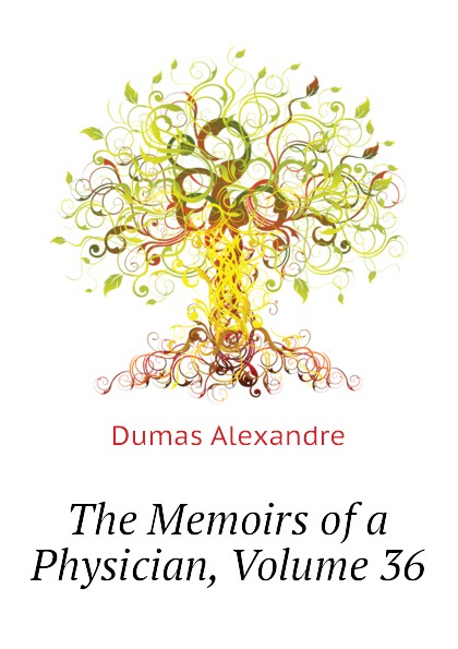 Александр Дюма The Memoirs of a Physician, Volume 36 александр дюма the memoirs of a physician volume 21