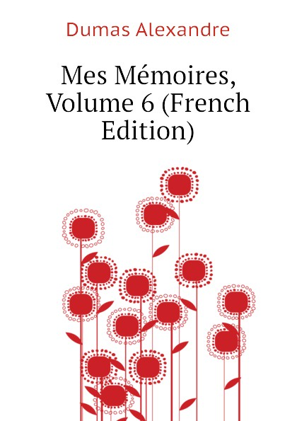 Александр Дюма Mes Memoires, Volume 6 (French Edition) александр дюма memoires d un medecin joseph balsamo french edition