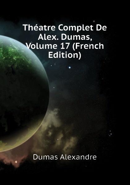 Александр Дюма Theatre Complet De Alex. Dumas, Volume 17 (French Edition) александр дюма le meneur de loups french edition