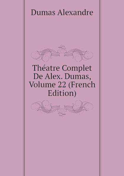 Александр Дюма Theatre Complet De Alex. Dumas, Volume 22 (French Edition) александр дюма le meneur de loups french edition