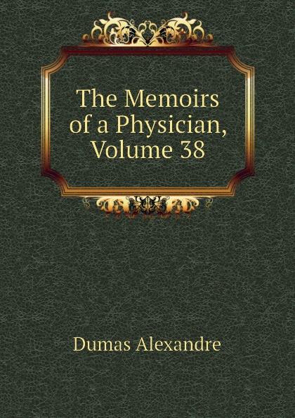 Александр Дюма The Memoirs of a Physician, Volume 38 александр дюма the memoirs of a physician volume 21