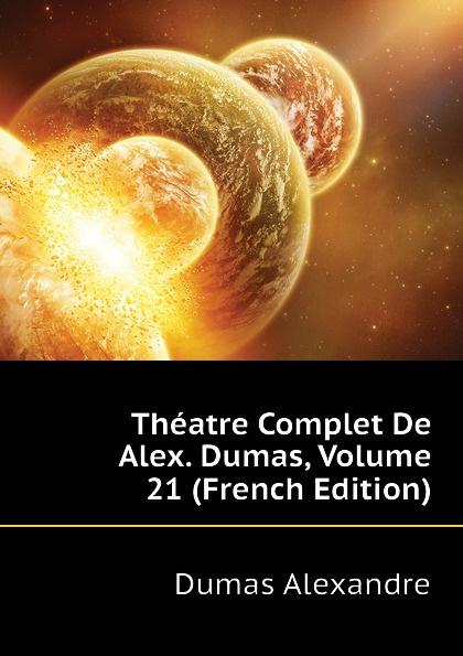 Александр Дюма Theatre Complet De Alex. Dumas, Volume 21 (French Edition) александр дюма le meneur de loups french edition