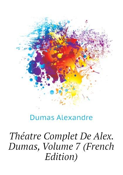 Александр Дюма Theatre Complet De Alex. Dumas, Volume 7 (French Edition) александр дюма le meneur de loups french edition