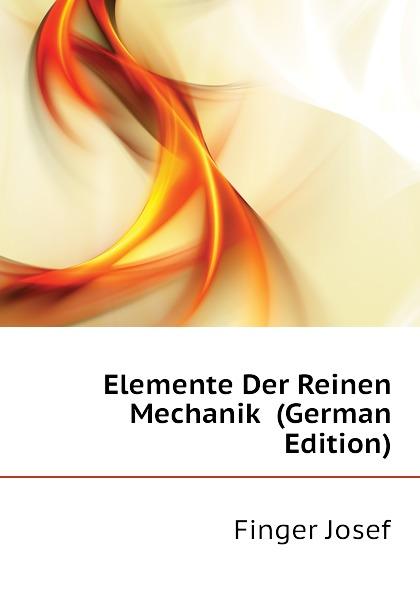 Finger Josef Elemente Der Reinen Mechanik (German Edition) josef weisstein die rationelle mechanik german edition