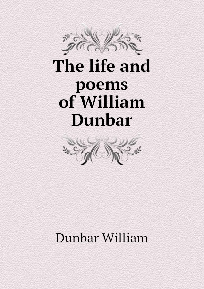 Dunbar William The life and poems of William Dunbar dunbar