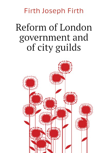 Firth Joseph Firth Reform of London government and of city guilds vic firth n7a nova