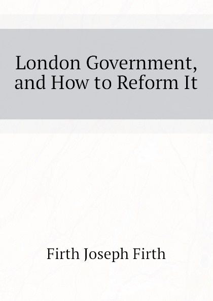 Firth Joseph Firth London Government, and How to Reform It vic firth n7a nova