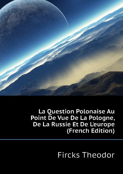 Fircks Theodor La Question Polonaise Au Point De Vue De La Pologne, De La Russie Et De L.europe (French Edition)