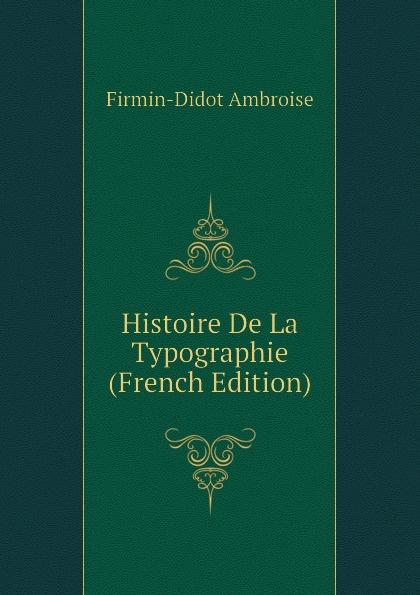 Firmin-Didot Ambroise Histoire De La Typographie (French Edition) fournier henri traite de la typographie french edition
